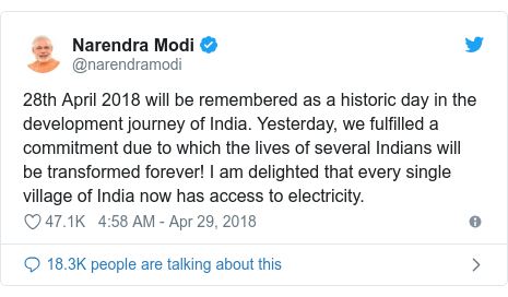 Twitter post by @narendramodi: 28th April 2018 will be remembered as a historic day in the development journey of India. Yesterday, we fulfilled a commitment due to which the lives of several Indians will be transformed forever! I am delighted that every single village of India now has access to electricity.