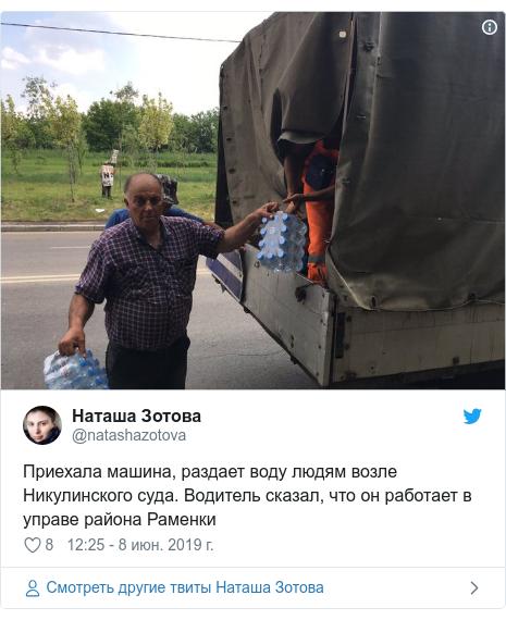 Twitter пост, автор: @natashazotova: Приехала машина, раздает воду людям возле Никулинского суда. Водитель сказал, что он работает в управе района Раменки
