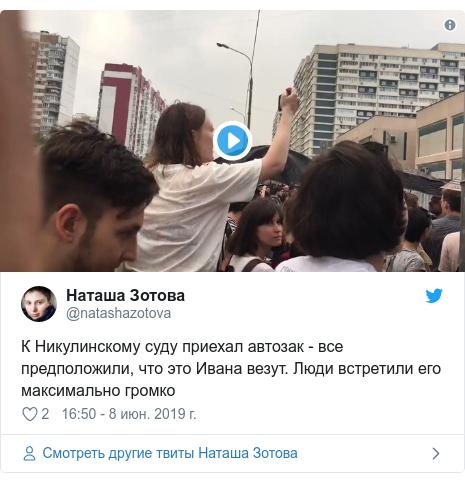 Twitter пост, автор: @natashazotova: К Никулинскому суду приехал автозак - все предположили, что это Ивана везут. Люди встретили его максимально громко
