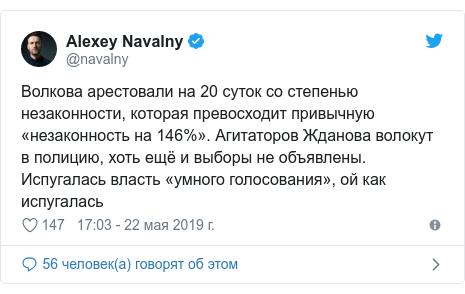 Twitter пост, автор: @navalny: Волкова арестовали на 20 суток со степенью незаконности, которая превосходит привычную «незаконность на 146%». Агитаторов Жданова волокут в полицию, хоть ещё и выборы не объявлены. Испугалась власть «умного голосования», ой как испугалась