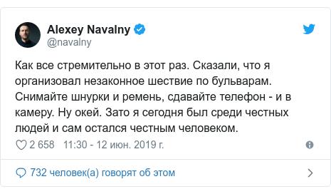 Twitter пост, автор: @navalny: Как все стремительно в этот раз. Сказали, что я организовал незаконное шествие по бульварам. Снимайте шнурки и ремень, сдавайте телефон - и в камеру. Ну окей. Зато я сегодня был среди честных людей и сам остался честным человеком.