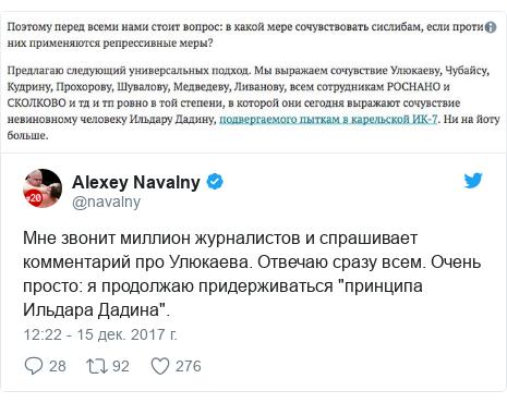 """Twitter пост, автор: @navalny: Мне звонит миллион журналистов и спрашивает комментарий про Улюкаева. Отвечаю сразу всем. Очень просто  я продолжаю придерживаться """"принципа Ильдара Дадина""""."""