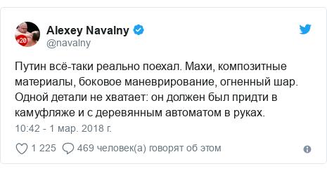 Twitter пост, автор: @navalny: Путин всё-таки реально поехал. Махи, композитные материалы, боковое маневрирование, огненный шар. Одной детали не хватает  он должен был придти в камуфляже и с деревянным автоматом в руках.