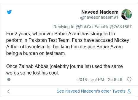 ٹوئٹر پوسٹس @naveednadeem91 کے حساب سے: For 2 years, whenever Babar Azam has struggled to perform in Pakistan Test Team. Fans have accused Mickey Arthur of favoritism for backing him despite Babar Azam being a burden on test team.Once Zainab Abbas (celebrity journalist) used the same words so he lost his cool.