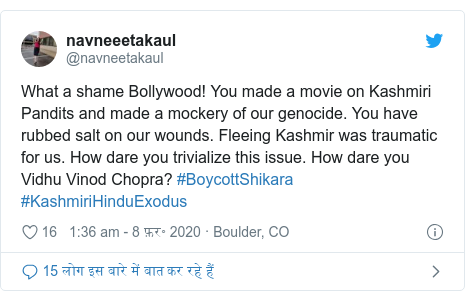 ट्विटर पोस्ट @navneetakaul: What a shame Bollywood! You made a movie on Kashmiri Pandits and made a mockery of our genocide. You have rubbed salt on our wounds. Fleeing Kashmir was traumatic for us. How dare you trivialize this issue. How dare you Vidhu Vinod Chopra? #BoycottShikara #KashmiriHinduExodus