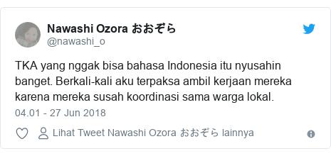 Twitter pesan oleh @nawashi_o: TKA yang nggak bisa bahasa Indonesia itu nyusahin banget. Berkali-kali aku terpaksa ambil kerjaan mereka karena mereka susah koordinasi sama warga lokal.