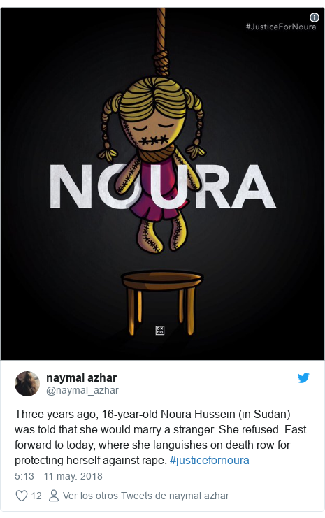 Publicación de Twitter por @naymal_azhar: Three years ago, 16-year-old Noura Hussein (in Sudan) was told that she would marry a stranger. She refused. Fast-forward to today, where she languishes on death row for protecting herself against rape. #justicefornoura