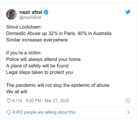 Twitter post by @nazirafzal: Since Lockdown Domestic Abuse up 32% in Paris, 40% in Australia Similar increases everywhereIf you're a victim Police will always attend your homeA place of safety will be foundLegal steps taken to protect youThe pandemic will not stop the epidemic of abuseWe all will
