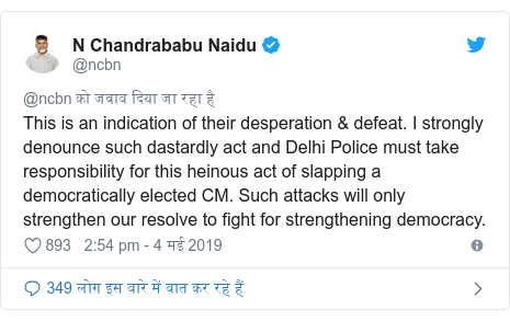 ट्विटर पोस्ट @ncbn: This is an indication of their desperation & defeat. I strongly denounce such dastardly act and Delhi Police must take responsibility for this heinous act of slapping a democratically elected CM. Such attacks will only strengthen our resolve to fight for strengthening democracy.
