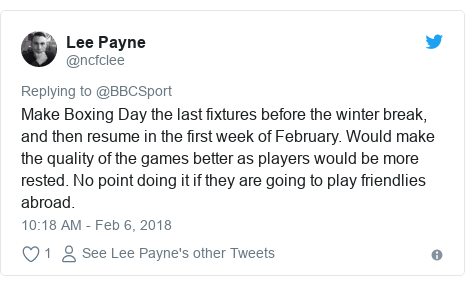 Twitter post by @ncfclee: Make Boxing Day the last fixtures before the winter break, and then resume in the first week of February. Would make the quality of the games better as players would be more rested. No point doing it if they are going to play friendlies abroad.