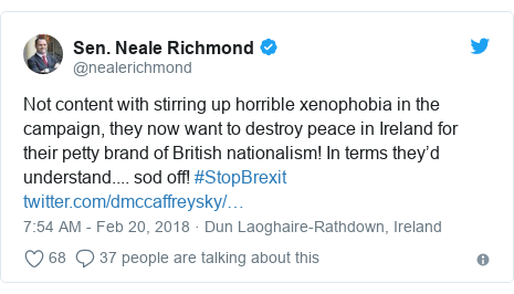 Twitter post by @nealerichmond: Not content with stirring up horrible xenophobia in the campaign, they now want to destroy peace in Ireland for their petty brand of British nationalism! In terms they'd understand.... sod off! #StopBrexit