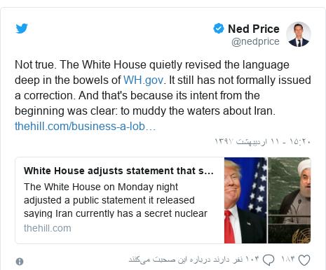 پست توییتر از @nedprice: Not true. The White House quietly revised the language deep in the bowels of . It still has not formally issued a correction. And that's because its intent from the beginning was clear  to muddy the waters about Iran.