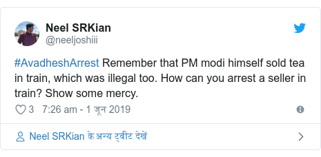 ट्विटर पोस्ट @neeljoshiii: #AvadheshArrest Remember that PM modi himself sold tea in train, which was illegal too. How can you arrest a seller in train? Show some mercy.
