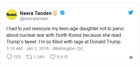 Twitter post by @neeratanden: I had to just reassure my teen-age daughter not to panic about nuclear war with North Korea because she read Trump's tweet.  I'm so filled with rage at Donald Trump.