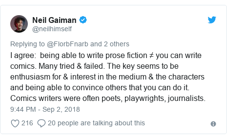Twitter post by @neilhimself: I agree   being able to write prose fiction ≠ you can write comics. Many tried & failed. The key seems to be enthusiasm for & interest in the medium & the characters and being able to convince others that you can do it. Comics writers were often poets, playwrights, journalists.