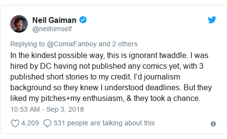 Twitter post by @neilhimself: In the kindest possible way, this is ignorant twaddle. I was hired by DC having not published any comics yet, with 3 published short stories to my credit. I'd journalism background so they knew I understood deadlines. But they liked my pitches+my enthusiasm, & they took a chance.