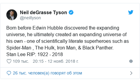 Twitter пост, автор: @neiltyson: Born before Edwin Hubble discovered the expanding universe, he ultimately created an expanding universe of his own - one of scientifically literate superheroes such as Spider-Man , The Hulk, Iron Man, & Black Panther.Stan Lee RIP  1922 - 2018