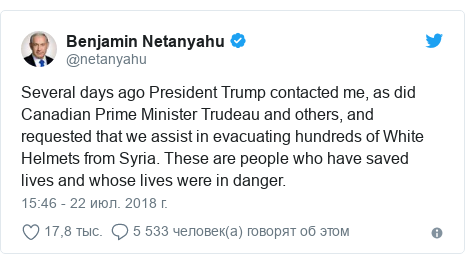 Twitter пост, автор: @netanyahu: Several days ago President Trump contacted me, as did Canadian Prime Minister Trudeau and others, and requested that we assist in evacuating hundreds of White Helmets from Syria. These are people who have saved lives and whose lives were in danger.