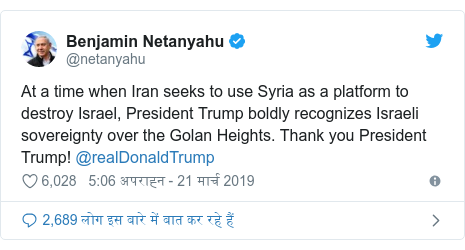 ट्विटर पोस्ट @netanyahu: At a time when Iran seeks to use Syria as a platform to destroy Israel, President Trump boldly recognizes Israeli sovereignty over the Golan Heights. Thank you President Trump! @realDonaldTrump