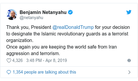 Twitter post by @netanyahu: Thank you, President @realDonaldTrump for your decision to designate the Islamic revolutionary guards as a terrorist organization.Once again you are keeping the world safe from Iran aggression and terrorism.