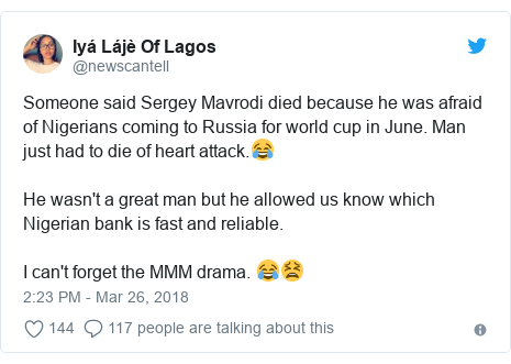 Twitter post by @newscantell: Someone said Sergey Mavrodi died because he was afraid of Nigerians coming to Russia for world cup in June. Man just had to die of heart attack.😂He wasn't a great man but he allowed us know which Nigerian bank is fast and reliable.I can't forget the MMM drama. 😂😫