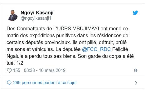 Twitter publication par @ngoyikasanji1: Des Combattants de L'UDPS MBUJIMAYI ont mené ce matin des expéditions punitives dans les résidences de certains députés provinciaux. Ils ont pillé, détruit, brûlé maisons et véhicules. La députée @FCC_RDC Félicité Ngalula a perdu tous ses biens. Son garde du corps a été tué. 1/2