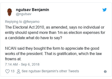 Twitter post by @ngutsav: The Electoral Act 2010, as amended, says no individual or entity should spend more than 1m as election expenses for a candidate.what do have to say? NCAN said they bought the form to appreciate the good works of the president. That is gratification, which the law frowns at.