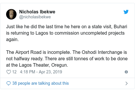 Twitter post by @nicholasibekwe: Just like he did the last time he here on a state visit, Buhari is returning to Lagos to commission uncompleted projects again. The Airport Road is incomplete. The Oshodi Interchange is not halfway ready. There are still tonnes of work to be done at the Lagos Theater, Oregun.