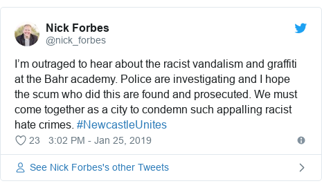 Twitter post by @nick_forbes: I'm outraged to hear about the racist vandalism and graffiti at the Bahr academy. Police are investigating and I hope the scum who did this are found and prosecuted. We must come together as a city to condemn such appalling racist hate crimes. #NewcastleUnites