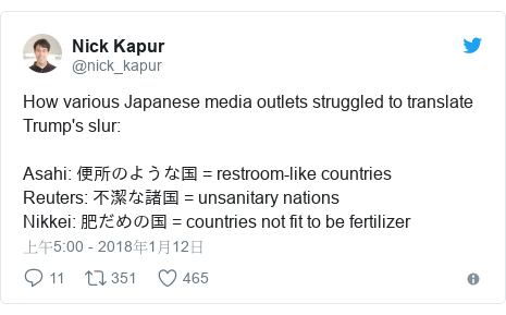 Twitter 用戶名 @nick_kapur: How various Japanese media outlets struggled to translate Trump's slur Asahi  便所のような国 = restroom-like countriesReuters  不潔な諸国 = unsanitary nations Nikkei  肥だめの国 = countries not fit to be fertilizer