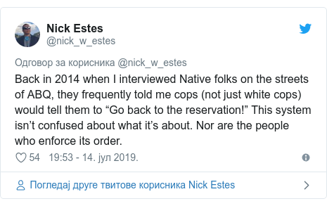 "Twitter post by @nick_w_estes: Back in 2014 when I interviewed Native folks on the streets of ABQ, they frequently told me cops (not just white cops) would tell them to ""Go back to the reservation!"" This system isn't confused about what it's about. Nor are the people who enforce its order."