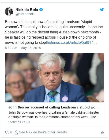 Twitter post by @nickdebois: Bercow told to quit now after calling Leadsom 'stupid woman'- This really is becoming quite unseemly. I hope the Speaker will do the decent thing & step down next month - he is fast losing respect across House & the drip drip of news is not going to stop