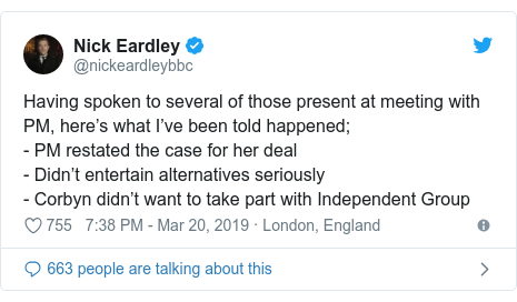 Twitter post by @nickeardleybbc: Having spoken to several of those present at meeting with PM, here's what I've been told happened;- PM restated the case for her deal- Didn't entertain alternatives seriously - Corbyn didn't want to take part with Independent Group