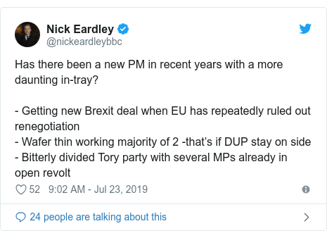 Twitter post by @nickeardleybbc: Has there been a new PM in recent years with a more daunting in-tray?- Getting new Brexit deal when EU has repeatedly ruled out renegotiation - Wafer thin working majority of 2 -that's if DUP stay on side  - Bitterly divided Tory party with several MPs already in open revolt