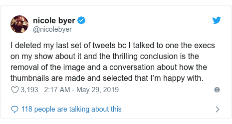 Twitter post by @nicolebyer: I deleted my last set of tweets bc I talked to one the execs on my show about it and the thrilling conclusion is the removal of the image and a conversation about how the thumbnails are made and selected that I'm happy with.