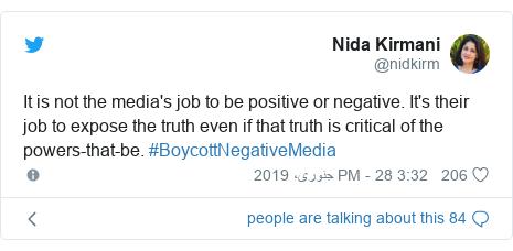 ٹوئٹر پوسٹس @nidkirm کے حساب سے: It is not the media's job to be positive or negative. It's their job to expose the truth even if that truth is critical of the powers-that-be. #BoycottNegativeMedia