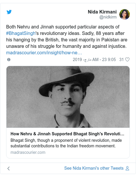 ٹوئٹر پوسٹس @nidkirm کے حساب سے: Both Nehru and Jinnah supported particular aspects of #BhagatSingh's revolutionary ideas. Sadly, 88 years after his hanging by the British, the vast majority in Pakistan are unaware of his struggle for humanity and against injustice.
