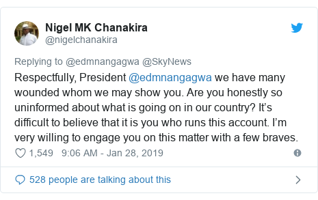 Twitter post by @nigelchanakira: Respectfully, President @edmnangagwa we have many wounded whom we may show you. Are you honestly so uninformed about what is going on in our country? It's difficult to believe that it is you who runs this account. I'm very willing to engage you on this matter with a few braves.