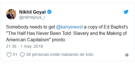 """Publicación de Twitter por @nikhilgoya_l: Somebody needs to get @kanyewest a copy of Ed Baptist's """"The Half Has Never Been Told  Slavery and the Making of American Capitalism"""" pronto."""