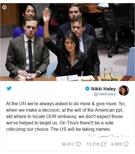 تويتر رسالة بعث بها @nikkihaley: At the UN we're always asked to do more & give more. So, when we make a decision, at the will of the American ppl, abt where to locate OUR embassy, we don't expect those we've helped to target us. On Thurs there'll be a vote criticizing our choice. The US will be taking names.