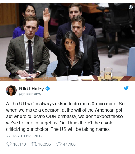 Publicación de Twitter por @nikkihaley: At the UN we're always asked to do more & give more. So, when we make a decision, at the will of the American ppl, abt where to locate OUR embassy, we don't expect those we've helped to target us. On Thurs there'll be a vote criticizing our choice. The US will be taking names.