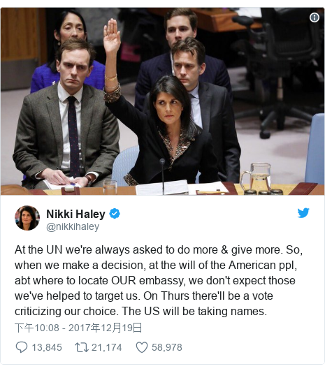 Twitter 用户名 @nikkihaley: At the UN we're always asked to do more & give more. So, when we make a decision, at the will of the American ppl, abt where to locate OUR embassy, we don't expect those we've helped to target us. On Thurs there'll be a vote criticizing our choice. The US will be taking names.