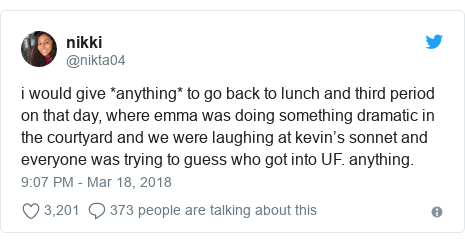 Twitter post by @nikta04: i would give *anything* to go back to lunch and third period on that day, where emma was doing something dramatic in the courtyard and we were laughing at kevin's sonnet and everyone was trying to guess who got into UF. anything.