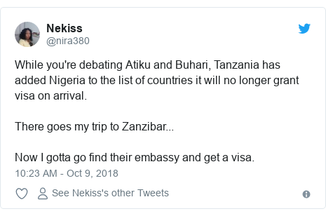 Twitter post by @nira380: While you're debating Atiku and Buhari, Tanzania has added Nigeria to the list of countries it will no longer grant visa on arrival.There goes my trip to Zanzibar...Now I gotta go find their embassy and get a visa.