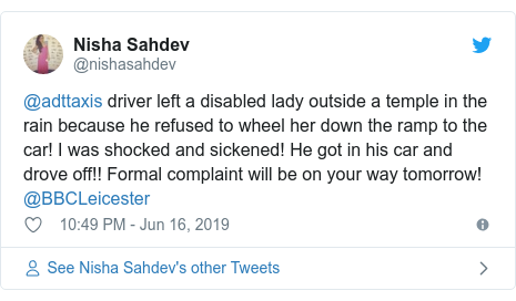 Twitter post by @nishasahdev: @adttaxis driver left a disabled lady outside a temple in the rain because he refused to wheel her down the ramp to the car! I was shocked and sickened! He got in his car and drove off!! Formal complaint will be on your way tomorrow! @BBCLeicester