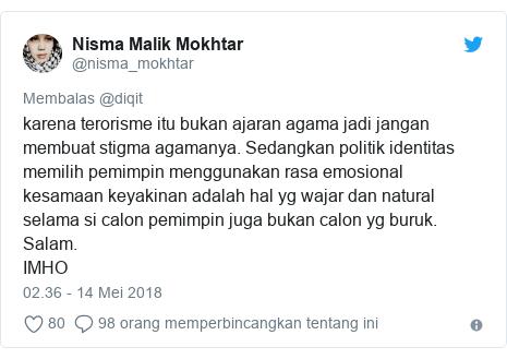 Twitter pesan oleh @nisma_mokhtar: karena terorisme itu bukan ajaran agama jadi jangan membuat stigma agamanya. Sedangkan politik identitas memilih pemimpin menggunakan rasa emosional kesamaan keyakinan adalah hal yg wajar dan natural selama si calon pemimpin juga bukan calon yg buruk. Salam.IMHO