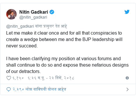 Twitter post by @nitin_gadkari: Let me make it clear once and for all that conspiracies to create a wedge between me and the BJP leadership will never succeed.I have been clarifying my position at various forums and shall continue to do so and expose these nefarious designs of our detractors.