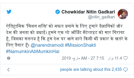 ٹوئٹر پوسٹس @nitin_gadkari کے حساب سے: ऐतिहासिक 'मिशन शक्ति' को सफल बनाने के लिए हमारे वैज्ञानिकों और देश की जनता को बधाई। हमने एक लो ऑर्बिट सैटेलाइट को मार गिराया है, जिसका मतलब है कि हम देश पर आने वाले किसी भी प्रकार के खतरे के लिए तैयार हैं। @narendramodi #MissionShakti #NamumkinAbMumkinHai