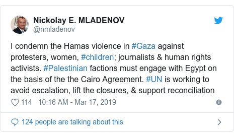 Twitter post by @nmladenov: I condemn the Hamas violence in #Gaza against protesters, women, #children; journalists & human rights activists. #Palestinian factions must engage with Egypt on the basis of the the Cairo Agreement. #UN is working to avoid escalation, lift the closures, & support reconciliation