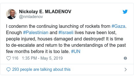 Twitter post by @nmladenov: I condemn the continuing launching of rockets from #Gaza. Enough #Palestinian and #Israeli lives have been lost, people injured, houses damaged and destroyed! It is time to de-escalate and return to the understandings of the past few months before it is too late. #UN